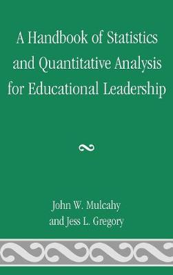 A Handbook of Statistics and Quantitative Analysis for Educational Leadership by John W. Mulcahy, Jess L. Gregory