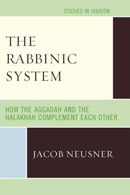 The Rabbinic System How the Aggadah and the Halakhah Complement Each Other by Jacob (Research Professor of Religion and Theology, Bard College, Annandale-on-Hudson, New York, USA) Neusner