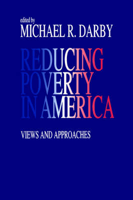 Reducing Poverty in America Views and Approaches by Michael R. Darby