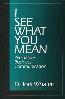 I See What You Mean Persuasive Business Communication by D. Joel Whalen