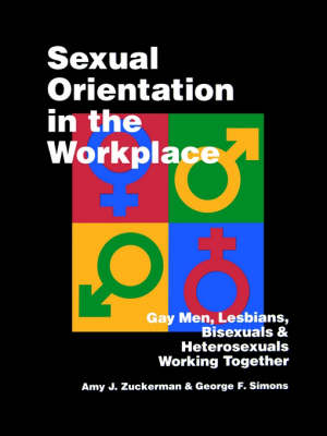 Sexual Orientation in the Workplace Gay Men, Lesbians, Bisexuals, and Heterosexuals Working Together by Amy J. Zuckerman, George F. Simons