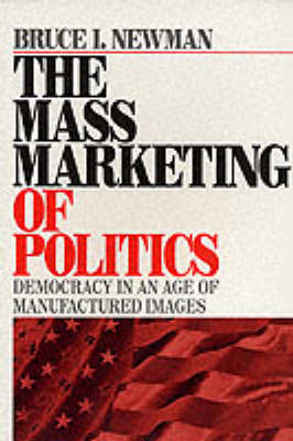 The Mass Marketing of Politics Democracy in an Age of Manufactured Images by Bruce I. Newman