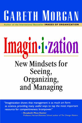 Imaginization New Mindsets for Seeing, Organizing, and Managing by Gareth Morgan