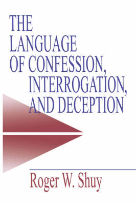 The Language of Confession, Interrogation, and Deception by Roger W. Shuy