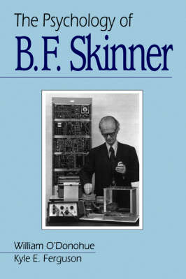 The Psychology of B F Skinner by William T., PhD. O'Donohue, Kyle E. Ferguson