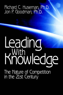 Leading with Knowledge The Nature of Competition in the 21st Century by Richard C. Huseman, Jon P. Goodman