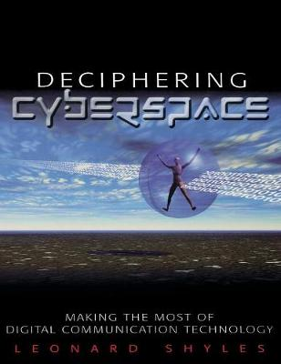 Deciphering Cyberspace Making the Most of Digital Communication Technology by Leonard C. Shyles