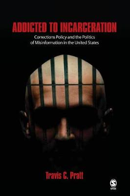 Addicted to Incarceration Corrections Policy and the Politics of Misinformation in the United States by Travis C. Pratt