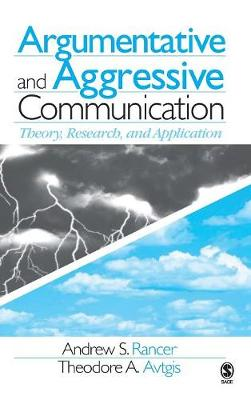 Argumentative and Aggressive Communication Theory, Research, and Application by Andrew S. Rancer, Theodore A. Avtgis