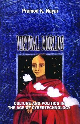 Virtual Worlds Culture and Politics in the Age of Cybertechnology by Pramod K. Nayar