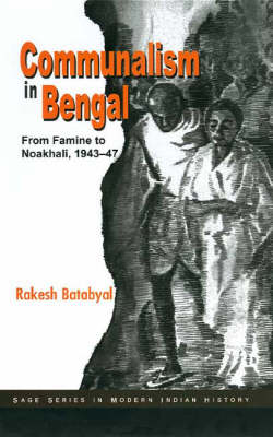 Communalism in Bengal From Famine To Noakhali, 1943-47 by Rakesh Batabyal