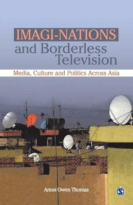 Imagi-Nations and Borderless Television Media, Culture and Politics Across Asia by Amos Owen Thomas