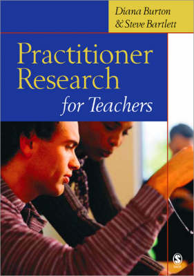 Practitioner Research for Teachers by Diana Burton, Steve Bartlett