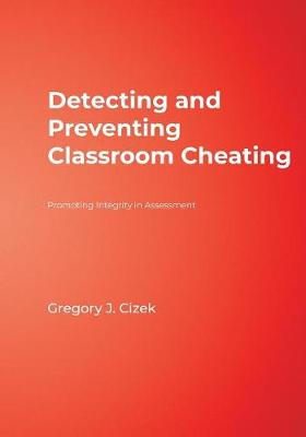 Detecting and Preventing Classroom Cheating Promoting Integrity in Assessment by Gregory J. Cizek