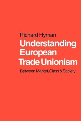 Understanding European Trade Unionism Between Market, Class and Society by Richard Hyman