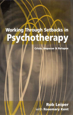 Working Through Setbacks in Psychotherapy Crisis, Impasse and Relapse by Rob Leiper, Rosemary Kent