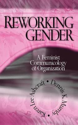 Reworking Gender A Feminist Communicology of Organization by Karen Lee Ashcraft, Dennis K. Mumby