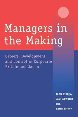 Managers in the Making Careers, Development and Control in Corporate Britain and Japan by John Storey, Paul Edwards, Keith Sisson