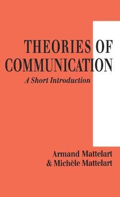 Theories of Communication A Short Introduction by Armand Mattelart, Michele Mattelart
