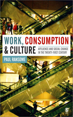Work, Consumption and Culture Affluence and Social Change in the Twenty-first Century by Paul Ransome