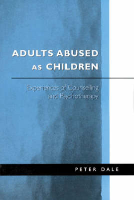 Adults Abused as Children Experiences of Counselling and Psychotherapy by Peter Dale