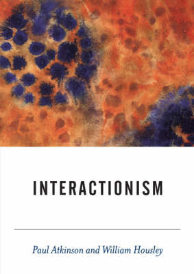 Interactionism by Paul Anthony Atkinson, William Housley