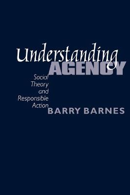Understanding Agency Social Theory and Responsible Action by S. Barry Barnes