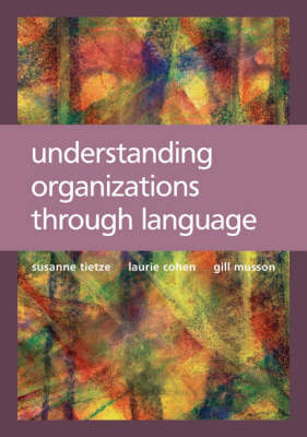 Understanding Organizations through Language by Suzanne Tietze, Laurie Cohen, Gillian Musson