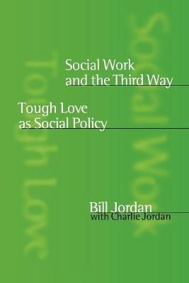 Social Work and the Third Way Tough Love as Social Policy by Bill Jordan