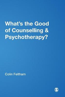 What's the Good of Counselling & Psychotherapy? The Benefits Explained by Colin Feltham