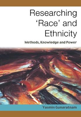Researching 'Race' and Ethnicity Methods, Knowledge and Power by Yasmin Gunaratnam