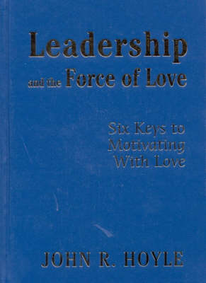 Leadership and the Force of Love Six Keys to Motivating With Love by John R. Hoyle