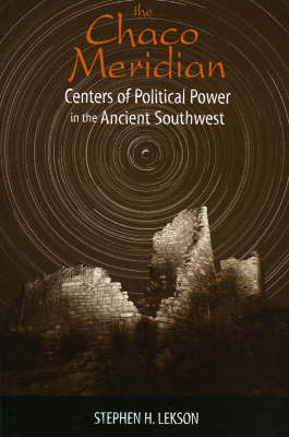 The Chaco Meridian Centers of Political Power in the Ancient Southwest by Stephen H. Lekson