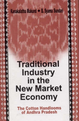 Traditional Industry in the New Market Economy The Cotton Handlooms of Andhra Pradesh by Kanakalatha Mukund, B. Syama Sundari