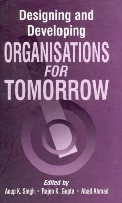 Designing and Developing Organisations for Tomorrow by Anup K. Singh