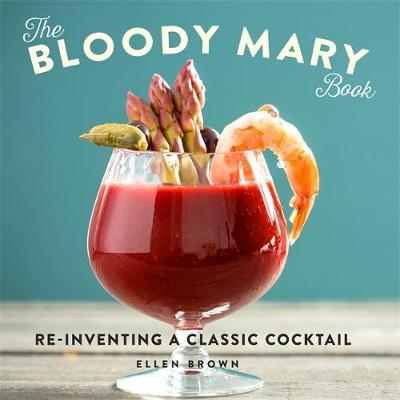The Bloody Mary Book Re-Inventing a Classic Cocktail by Ellen Brown