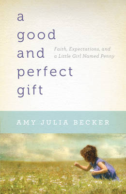 A Good and Perfect Gift Faith, Expectations, and a Little Girl Named Penny by Amy Julia Becker