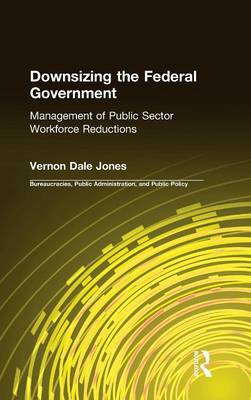 Downsizing the Federal Government: Management of Public Sector Workforce Reductions by David M. Jones, Vernon Dale Jones