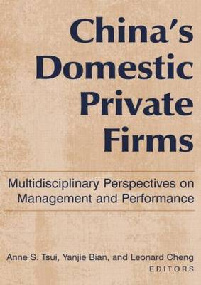 China's Domestic Private Firms Multidisciplinary Perspectives on Management and Performance by Anne S. Tsui, Yanjie Bian