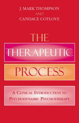 The Therapeutic Process A Clinical Introduction to Psychodynamic Psychotherapy by J. Mark Thompson, Candace Cotlove