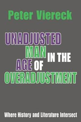 Unadjusted Man in the Age of Overadjustment Where History and Literature Intersect by Peter Viereck