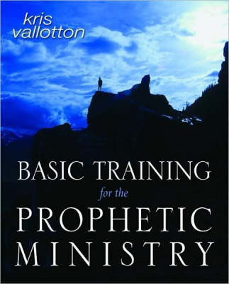 Basic Training for the Prophetic Ministry A Call to Spiritual Warfare - Manual by Kris Vallotton, Myles Munroe