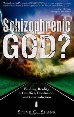 Schizophrenic God? Finding Reality in Conflict, Confusion, and Contradiction by Steve C. Shank