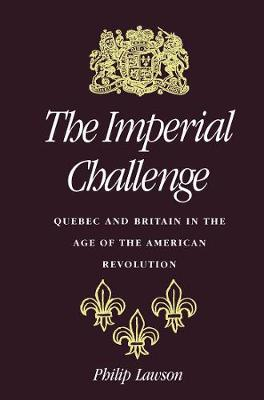 The Imperial Challenge Quebec and Britain in the Age of the American Revolution by Philip Lawson