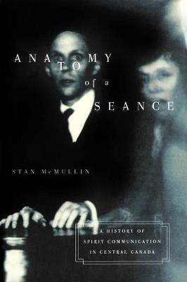 Anatomy of a Seance A History of Spirit Communication in Central Canada by Stan McMullin