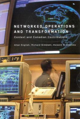 Networked Operations and Transformation Context and Canadian Contributions by Allan Douglas English, Richard Gimblett, Howard G. Coombs