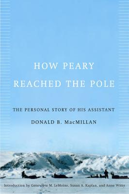 How Peary Reached the Pole The Personal Story of His Assistant by Donald Baxter MacMillan, Susan A. Kaplan, Genevieve M. Lemoine