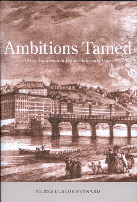 Ambitions Tamed Urban Expansion in Pre-revolutionary Lyon by Pierre-Claude Reynard