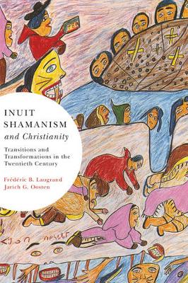 Inuit Shamanism and Christianity Transitions and Transformations in the Twentieth Century by Frederic B. Laugrand, Jarich G. Oosten