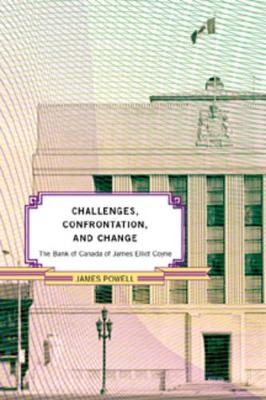 The Bank of Canada of James Elliot Coyne Challenges, Confrontation, and Change by James Powell